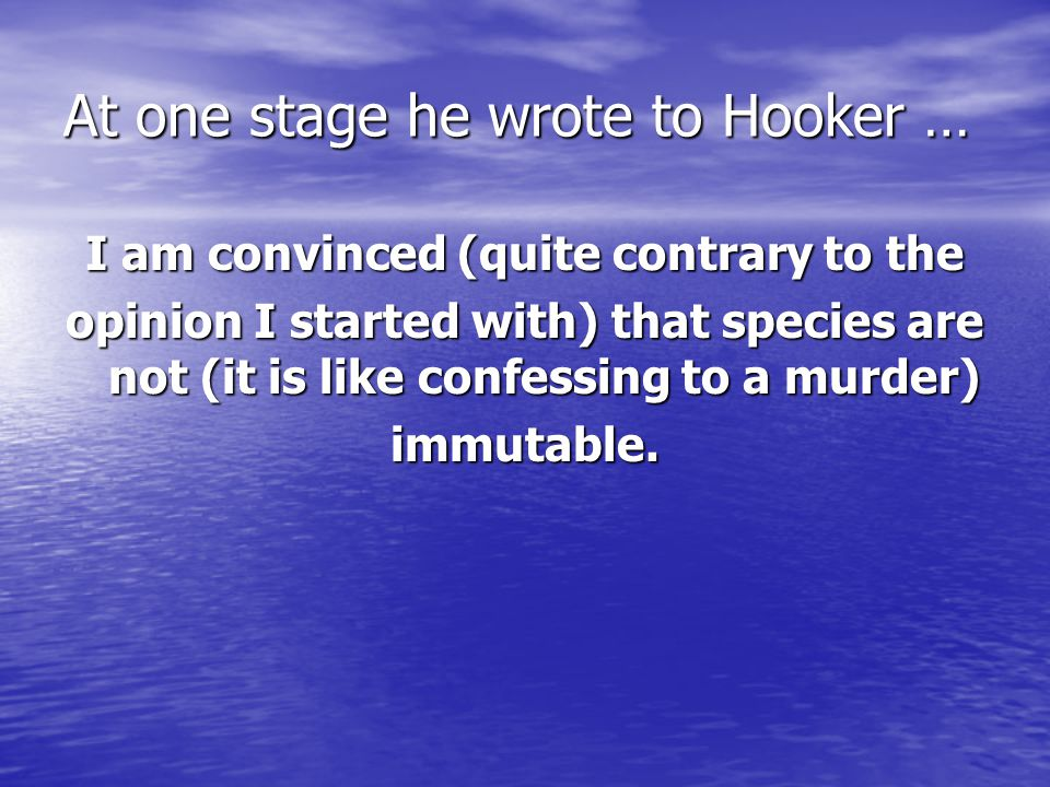 At one stage he wrote to Hooker … I am convinced (quite contrary to the opinion I started with) that species are not (it is like confessing to a murder) immutable.