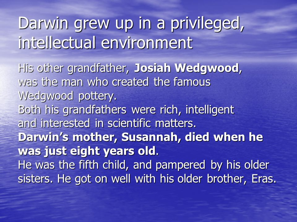 Darwin grew up in a privileged, intellectual environment His other grandfather, Josiah Wedgwood, was the man who created the famous Wedgwood pottery.