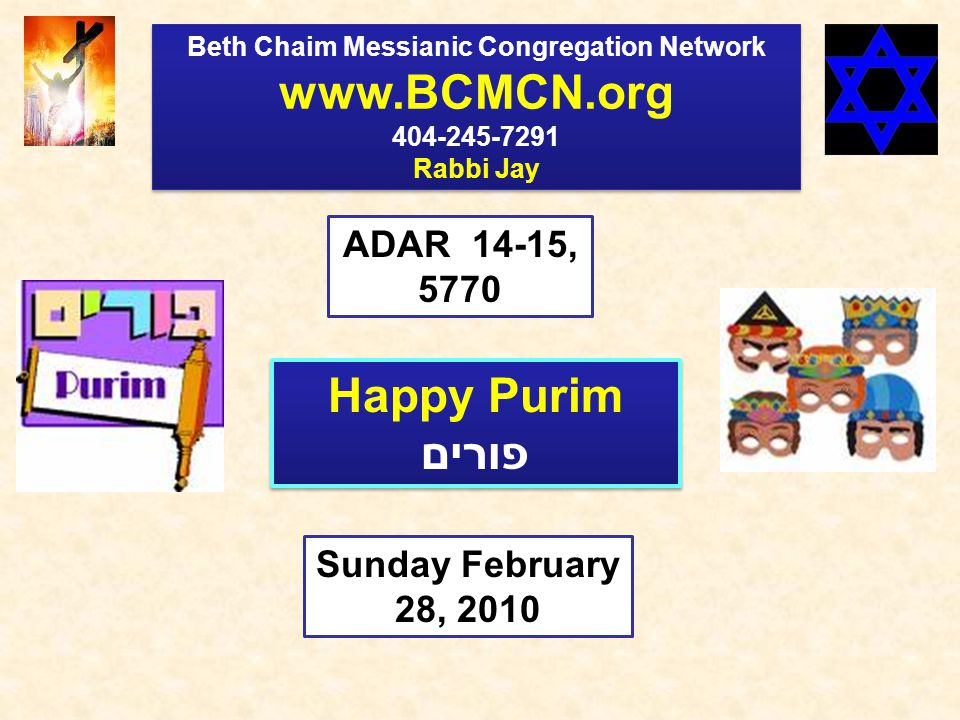 Beth Chaim Messianic Congregation Network www.BCMCN.org 404-245-7291 Rabbi Jay Beth Chaim Messianic Congregation Network www.BCMCN.org 404-245-7291 Rabbi Jay ADAR 14-15, 5770 Sunday February 28, 2010 Happy Purim פורים Happy Purim פורים
