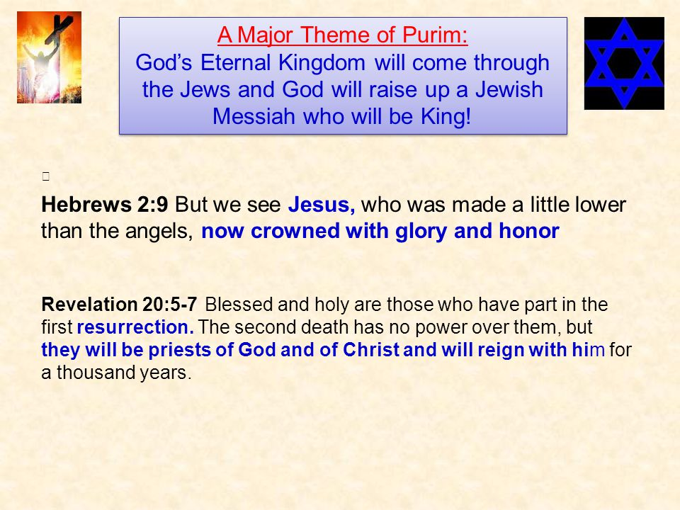 Hebrews 2:9 But we see Jesus, who was made a little lower than the angels, now crowned with glory and honor A Major Theme of Purim: God's Eternal Kingdom will come through the Jews and God will raise up a Jewish Messiah who will be King.