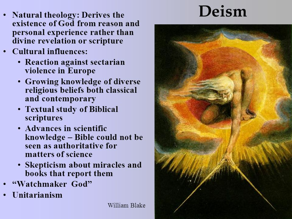 Deism Natural theology: Derives the existence of God from reason and personal experience rather than divine revelation or scripture Cultural influences: Reaction against sectarian violence in Europe Growing knowledge of diverse religious beliefs both classical and contemporary Textual study of Biblical scriptures Advances in scientific knowledge – Bible could not be seen as authoritative for matters of science Skepticism about miracles and books that report them Watchmaker God Unitarianism William Blake