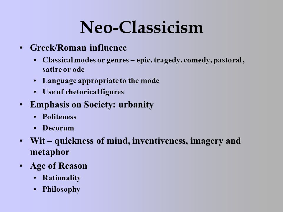 Neo-Classicism Greek/Roman influence Classical modes or genres – epic, tragedy, comedy, pastoral, satire or ode Language appropriate to the mode Use o