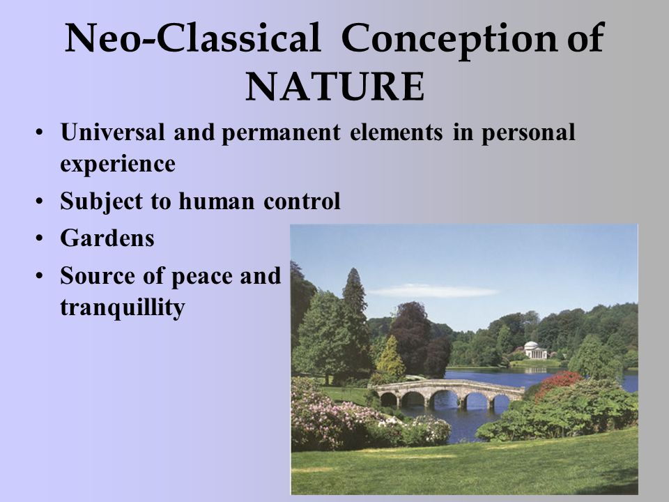 Neo-Classical Conception of NATURE Universal and permanent elements in personal experience Subject to human control Gardens Source of peace and tranquillity