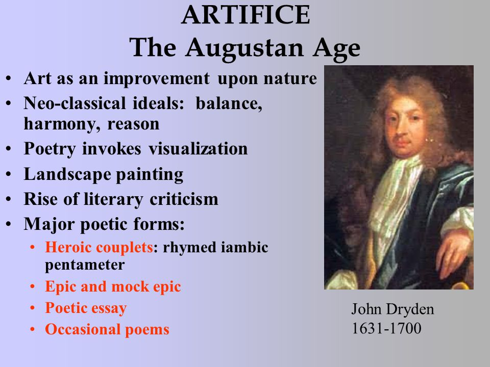 ARTIFICE The Augustan Age Art as an improvement upon nature Neo-classical ideals: balance, harmony, reason Poetry invokes visualization Landscape painting Rise of literary criticism Major poetic forms: Heroic couplets: rhymed iambic pentameter Epic and mock epic Poetic essay Occasional poems John Dryden 1631-1700