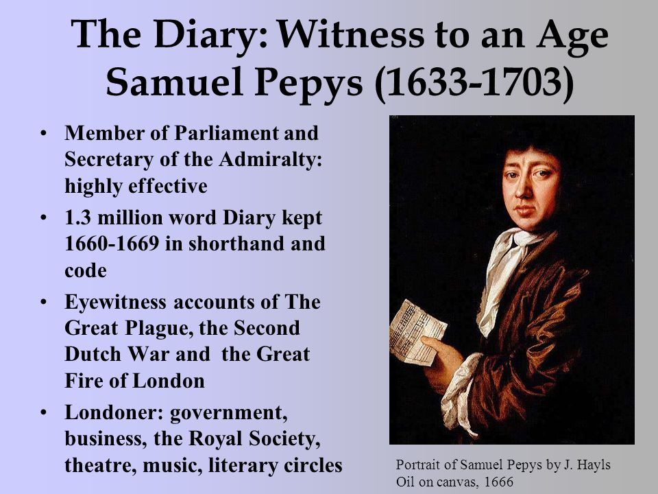 The Diary: Witness to an Age Samuel Pepys (1633-1703) Member of Parliament and Secretary of the Admiralty: highly effective 1.3 million word Diary kept 1660-1669 in shorthand and code Eyewitness accounts of The Great Plague, the Second Dutch War and the Great Fire of London Londoner: government, business, the Royal Society, theatre, music, literary circles Portrait of Samuel Pepys by J.