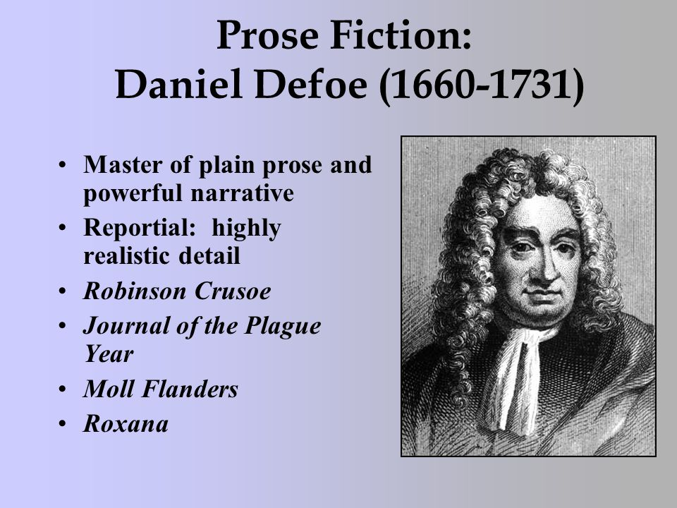 Prose Fiction: Daniel Defoe (1660-1731) Master of plain prose and powerful narrative Reportial: highly realistic detail Robinson Crusoe Journal of the Plague Year Moll Flanders Roxana