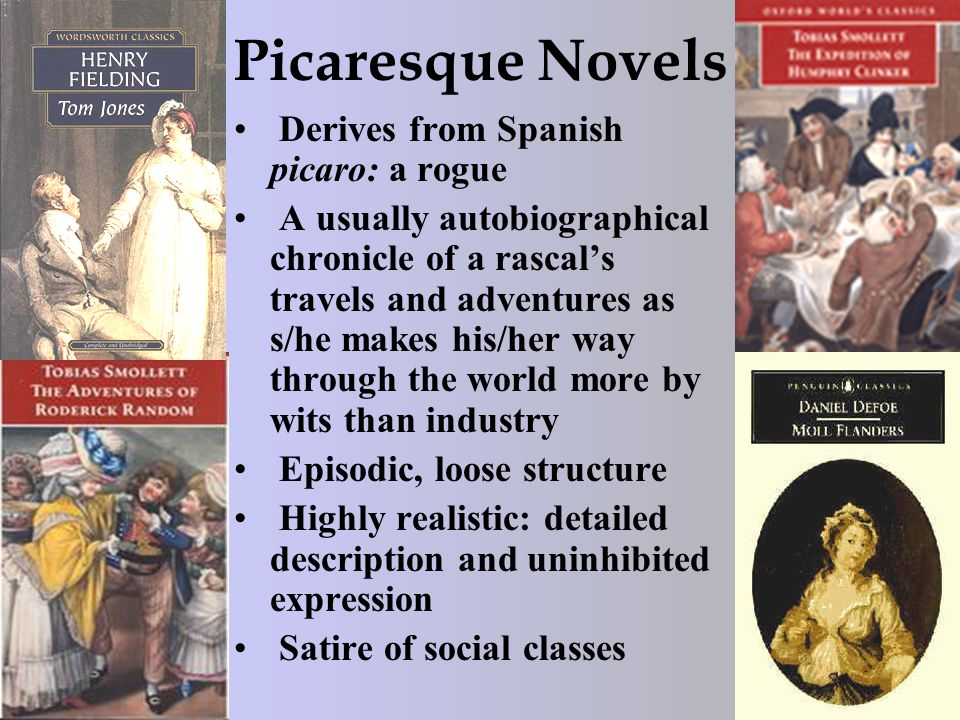 Picaresque Novels Derives from Spanish picaro: a rogue A usually autobiographical chronicle of a rascal's travels and adventures as s/he makes his/her way through the world more by wits than industry Episodic, loose structure Highly realistic: detailed description and uninhibited expression Satire of social classes