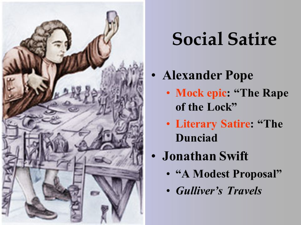 Social Satire Alexander Pope Mock epic: The Rape of the Lock Literary Satire: The Dunciad Jonathan Swift A Modest Proposal Gulliver's Travels