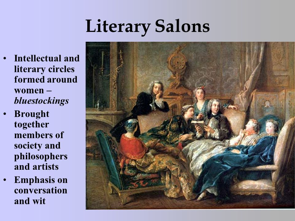 Literary Salons Intellectual and literary circles formed around women – bluestockings Brought together members of society and philosophers and artists