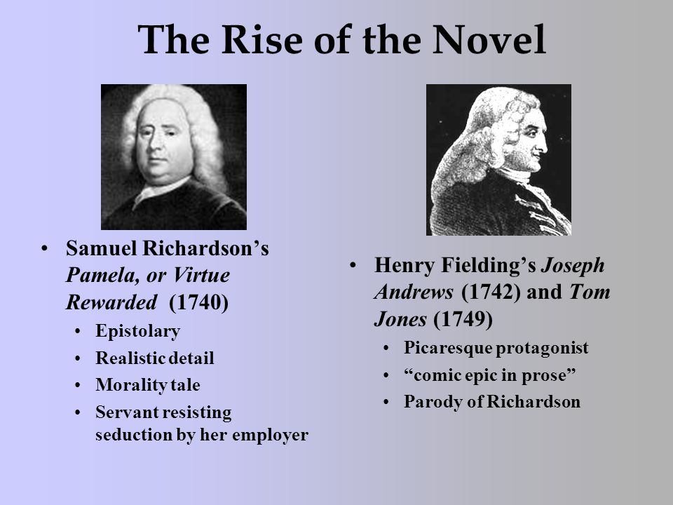 The Rise of the Novel Samuel Richardson's Pamela, or Virtue Rewarded (1740) Epistolary Realistic detail Morality tale Servant resisting seduction by her employer Henry Fielding's Joseph Andrews (1742) and Tom Jones (1749) Picaresque protagonist comic epic in prose Parody of Richardson