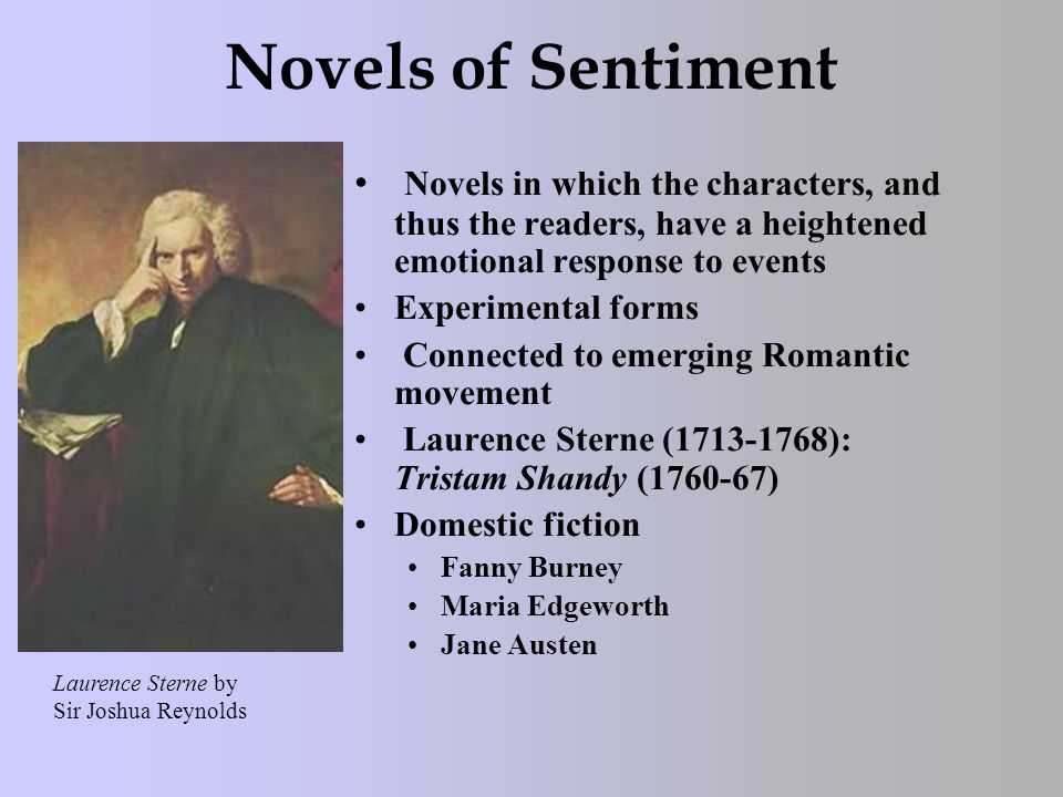 Novels of Sentiment Novels in which the characters, and thus the readers, have a heightened emotional response to events Experimental forms Connected to emerging Romantic movement Laurence Sterne (1713-1768): Tristam Shandy (1760-67) Domestic fiction Fanny Burney Maria Edgeworth Jane Austen Laurence Sterne by Sir Joshua Reynolds
