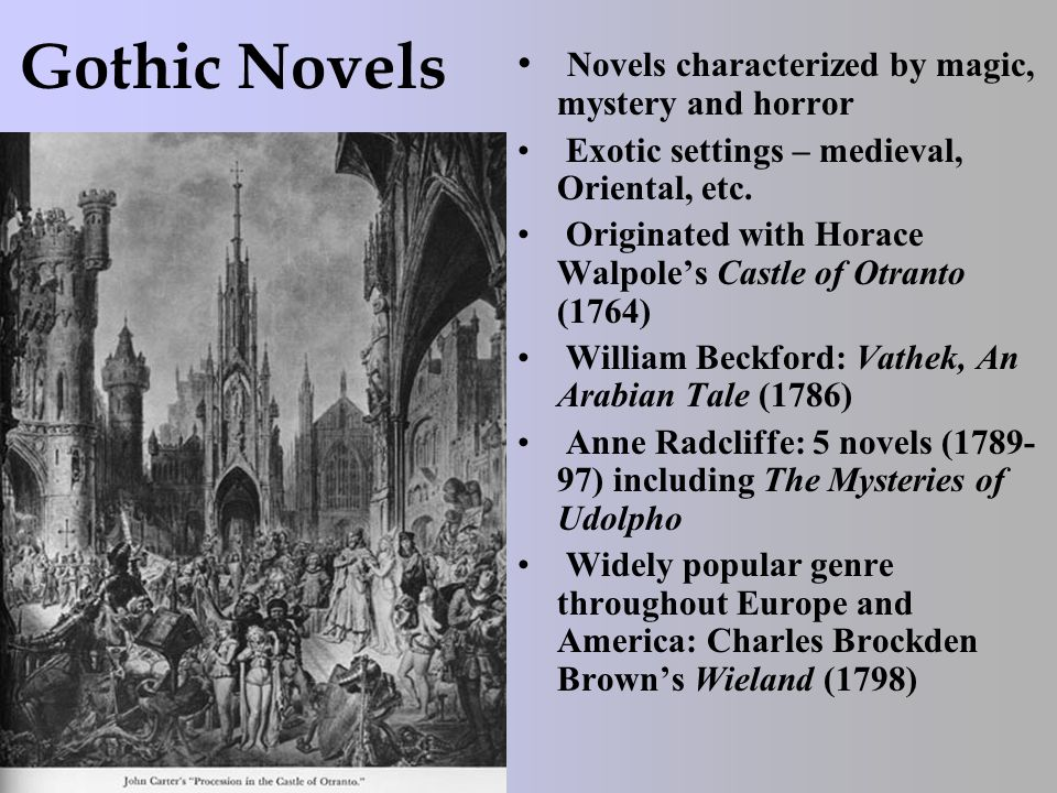Gothic Novels Novels characterized by magic, mystery and horror Exotic settings – medieval, Oriental, etc. Originated with Horace Walpole's Castle of