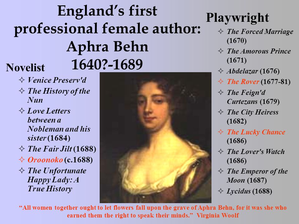 England's first professional female author: Aphra Behn 1640 -1689 Novelist  Venice Preserv d  The History of the Nun  Love Letters between a Nobleman and his sister (1684)  The Fair Jilt (1688)  Oroonoko (c.1688)  The Unfortunate Happy Lady: A True History Playwright  The Forced Marriage (1670)  The Amorous Prince (1671)  Abdelazar (1676)  The Rover (1677-81)  The Feign d Curtezans (1679)  The City Heiress (1682)  The Lucky Chance (1686)  The Lover s Watch (1686)  The Emperor of the Moon (1687)  Lycidus (1688) All women together ought to let flowers fall upon the grave of Aphra Behn, for it was she who earned them the right to speak their minds. Virginia Woolf