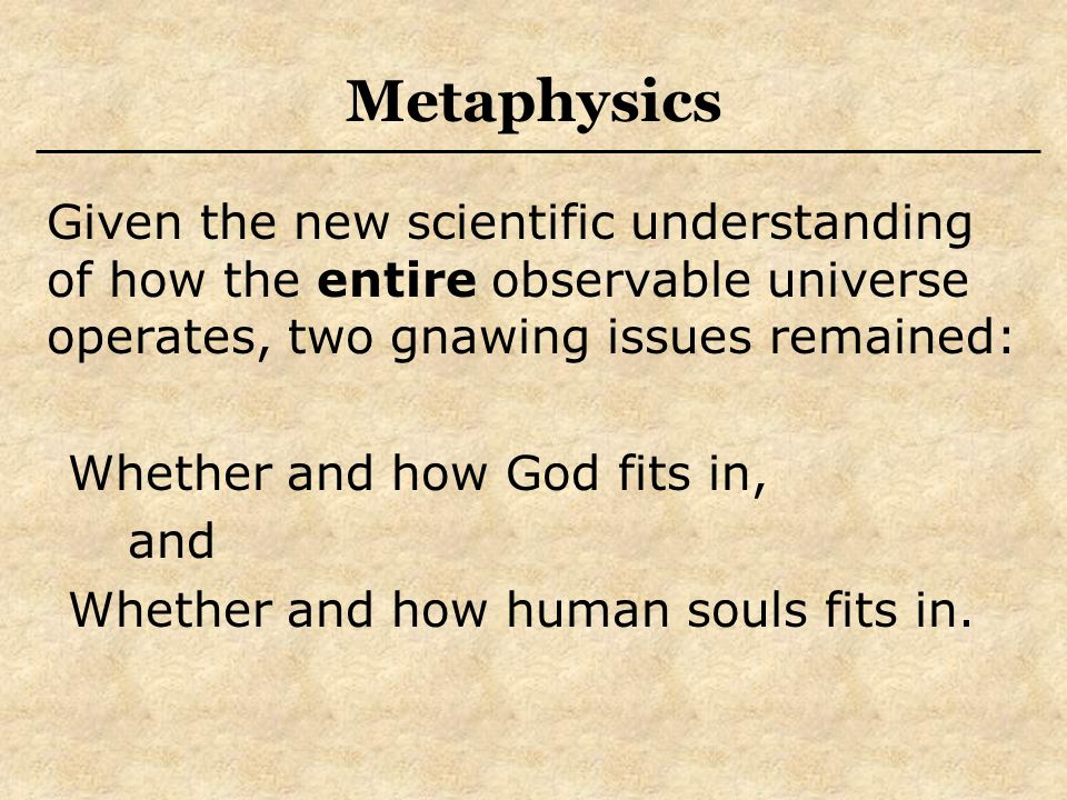 Metaphysics Given the new scientific understanding of how the entire observable universe operates, two gnawing issues remained: Whether and how God fi