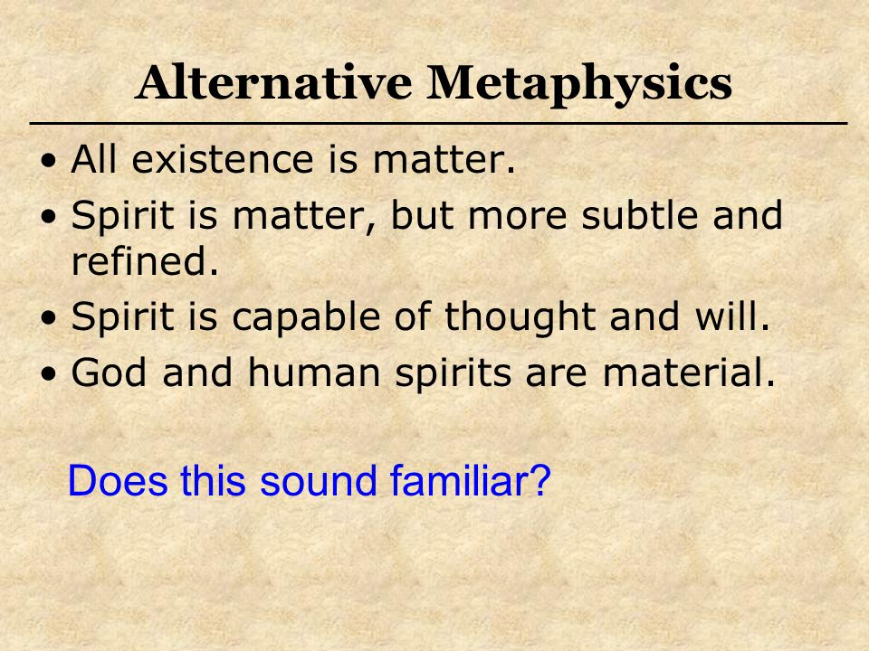 Alternative Metaphysics All existence is matter. Spirit is matter, but more subtle and refined. Spirit is capable of thought and will. God and human s