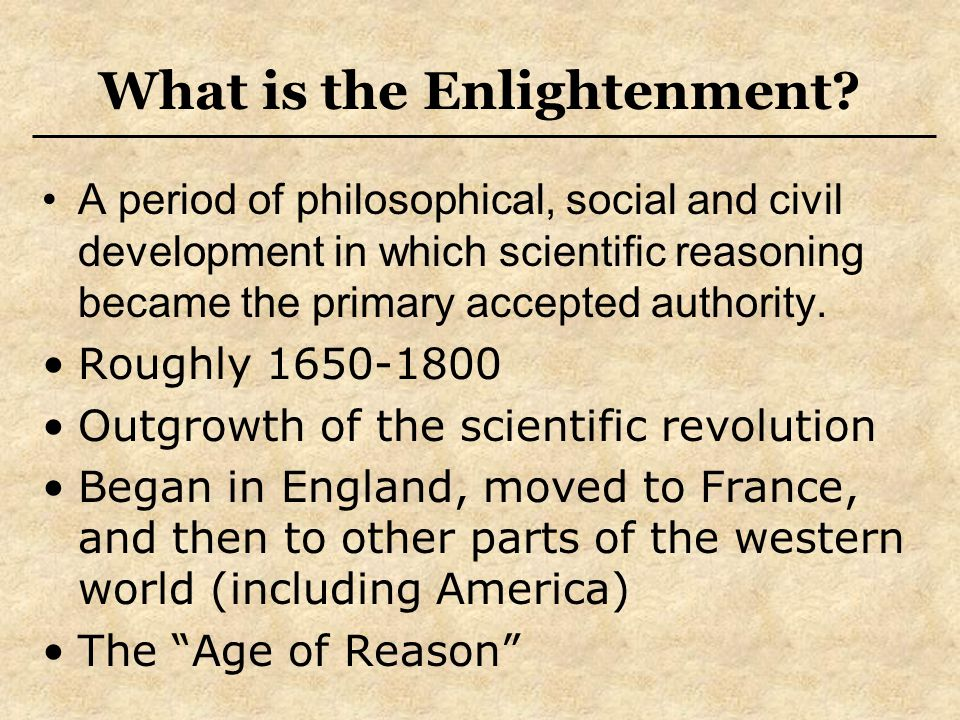 Characteristics of the Enlightenment Progressive, Rationalistic, Humanistic worldview Emerged out of the Scientific Revolution and culminated in the French Revolution Spokesmen = Rising Middle Class Paris = Center of Enlightenment Optimism about mankind's abilities