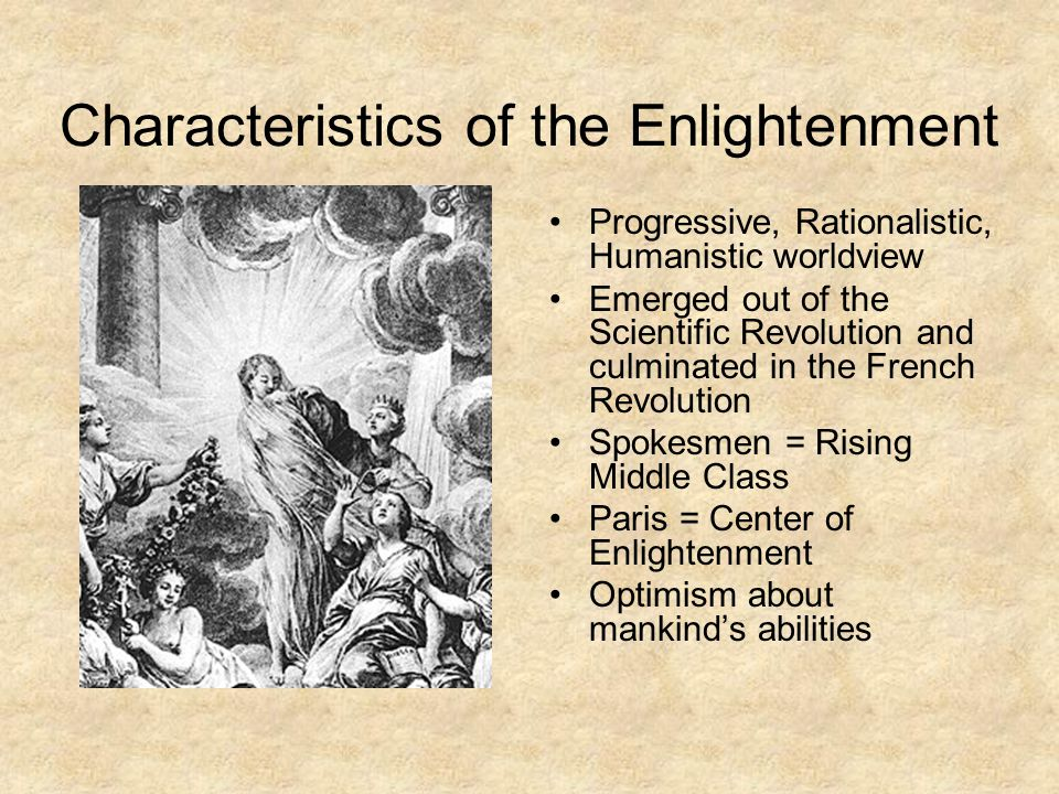 Key Ideas of Enlightenment Distrust of Tradition and Revealed Religion Scientific method could be applied to society as well Society can get better as risks are taken Man is naturally good Good life is on earth