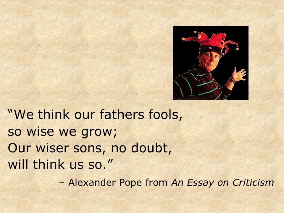 """""""We think our fathers fools, so wise we grow; Our wiser sons, no doubt, will think us so."""" – Alexander Pope from An Essay on Criticism"""