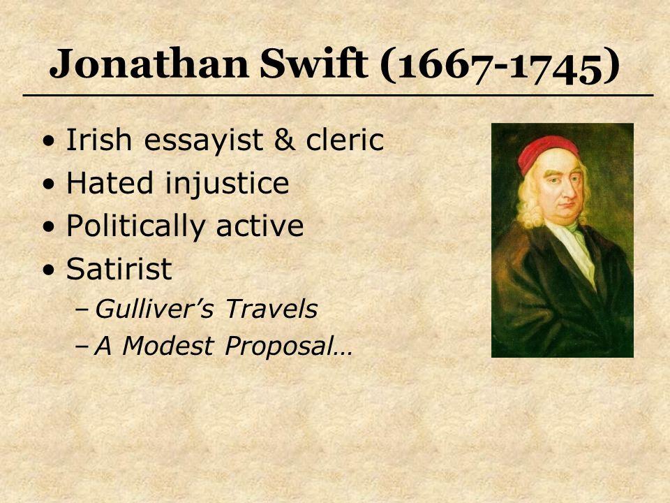Jonathan Swift (1667-1745) Irish essayist & cleric Hated injustice Politically active Satirist –Gulliver's Travels –A Modest Proposal…