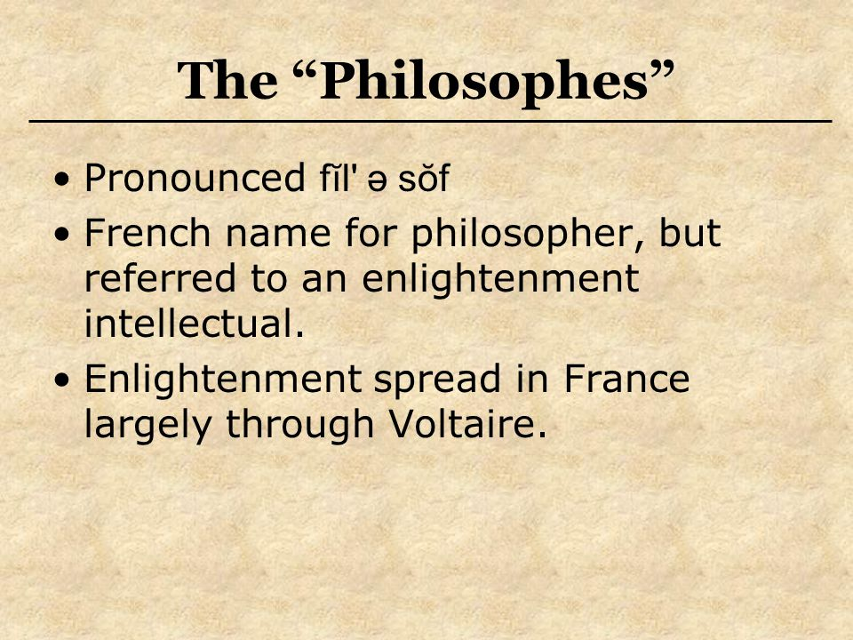 """The """"Philosophes"""" Pronounced fĭl' ə sŏf French name for philosopher, but referred to an enlightenment intellectual. Enlightenment spread in France lar"""