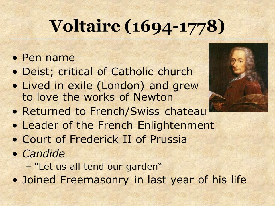 Voltaire (1694-1778) Pen name Deist; critical of Catholic church Lived in exile (London) and grew to love the works of Newton Returned to French/Swiss