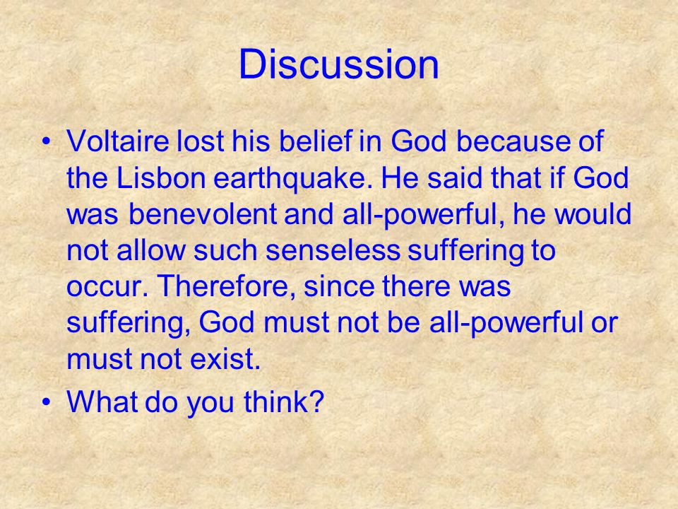 Discussion Voltaire lost his belief in God because of the Lisbon earthquake. He said that if God was benevolent and all-powerful, he would not allow s