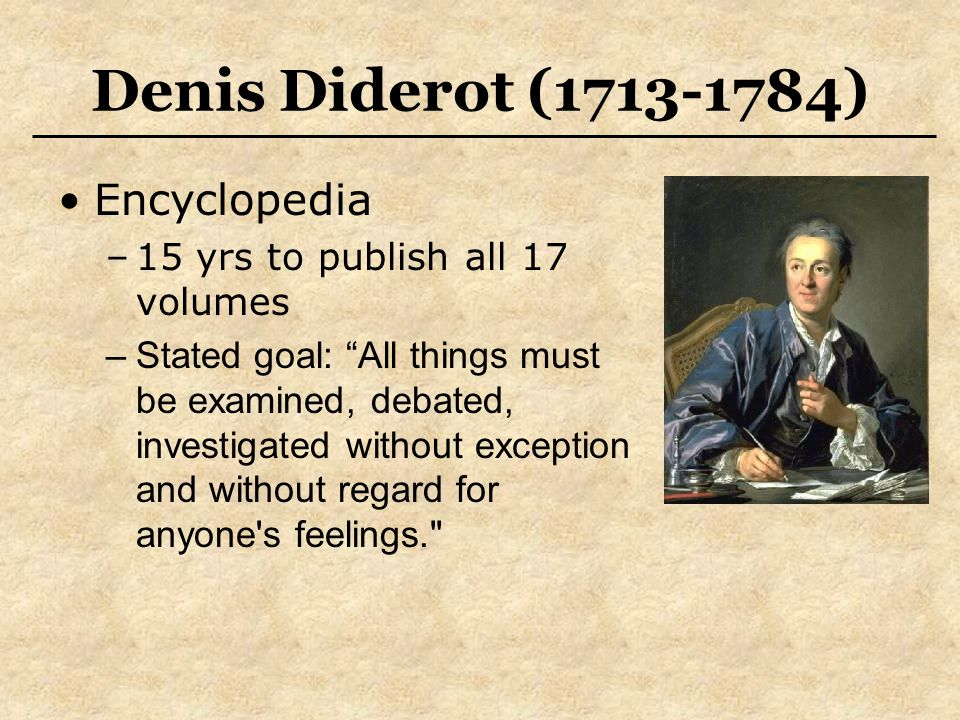"""Denis Diderot (1713-1784) Encyclopedia –15 yrs to publish all 17 volumes –Stated goal: """"All things must be examined, debated, investigated without exc"""