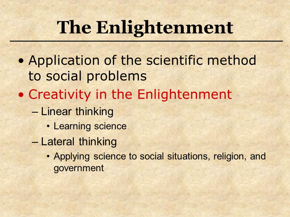 The Enlightenment Application of the scientific method to social problems Creativity in the Enlightenment –Linear thinking Learning science –Lateral t