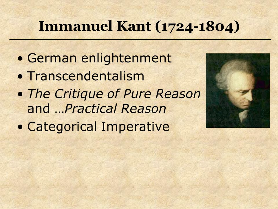 Immanuel Kant (1724-1804) German enlightenment Transcendentalism The Critique of Pure Reason and …Practical Reason Categorical Imperative
