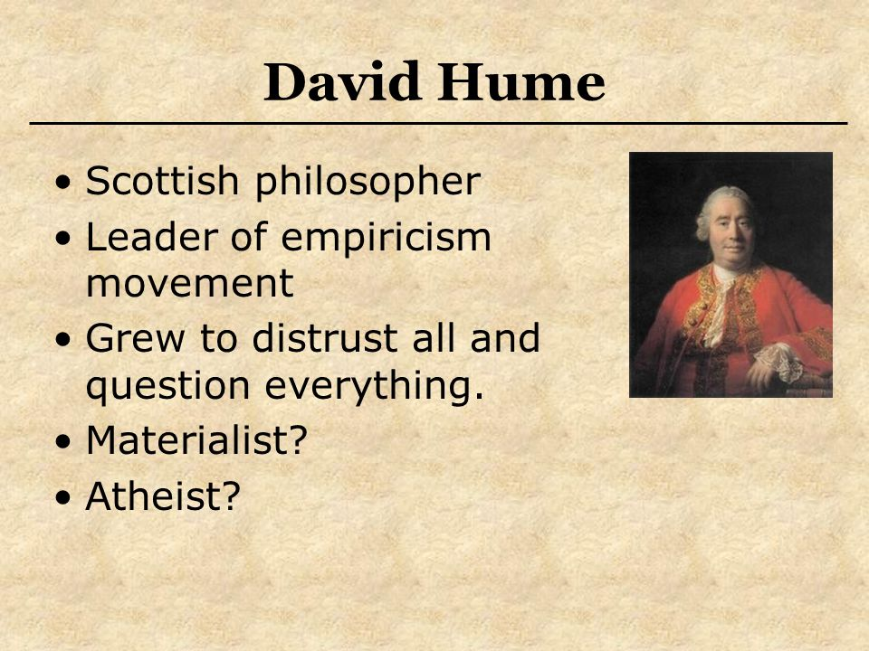 David Hume Scottish philosopher Leader of empiricism movement Grew to distrust all and question everything. Materialist? Atheist?