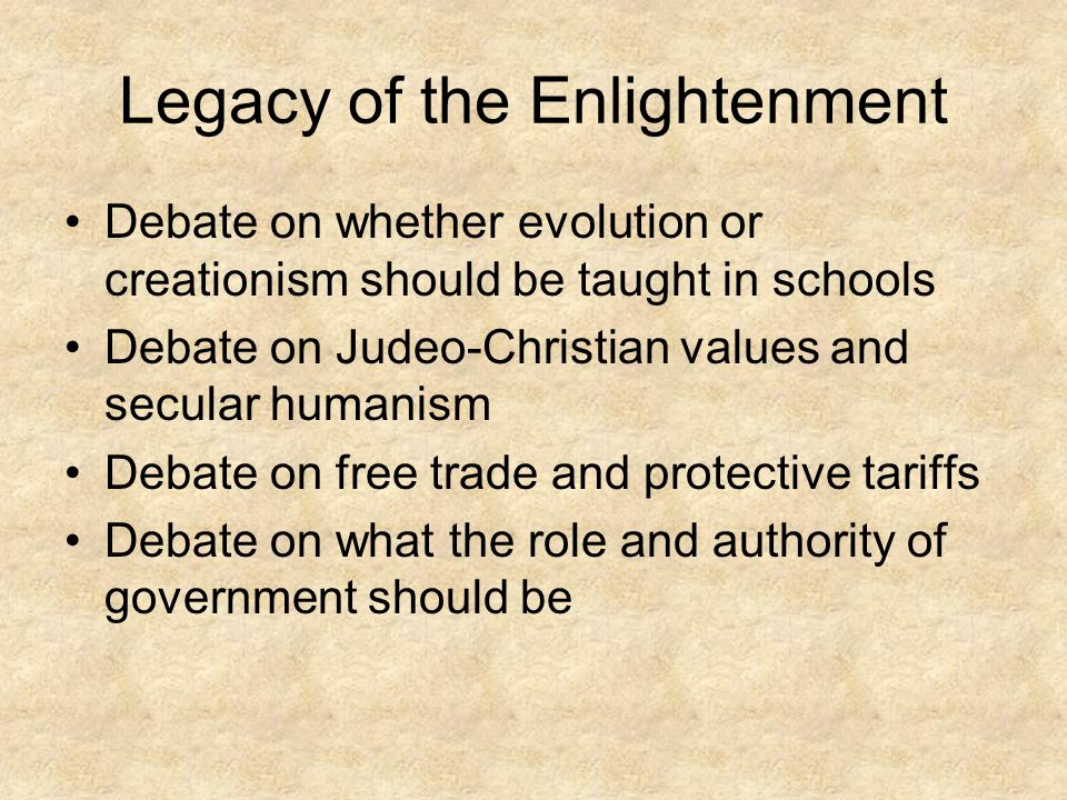 Legacy of the Enlightenment Debate on whether evolution or creationism should be taught in schools Debate on Judeo-Christian values and secular humani