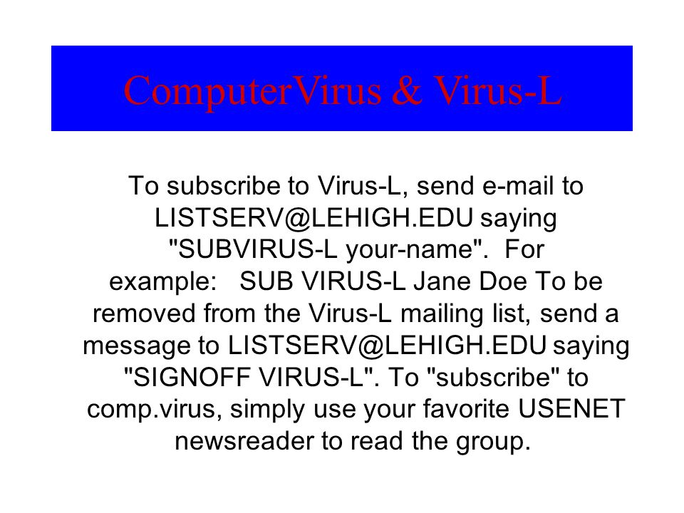 ComputerVirus & Virus-L To subscribe to Virus-L, send e-mail to LISTSERV@LEHIGH.EDU saying
