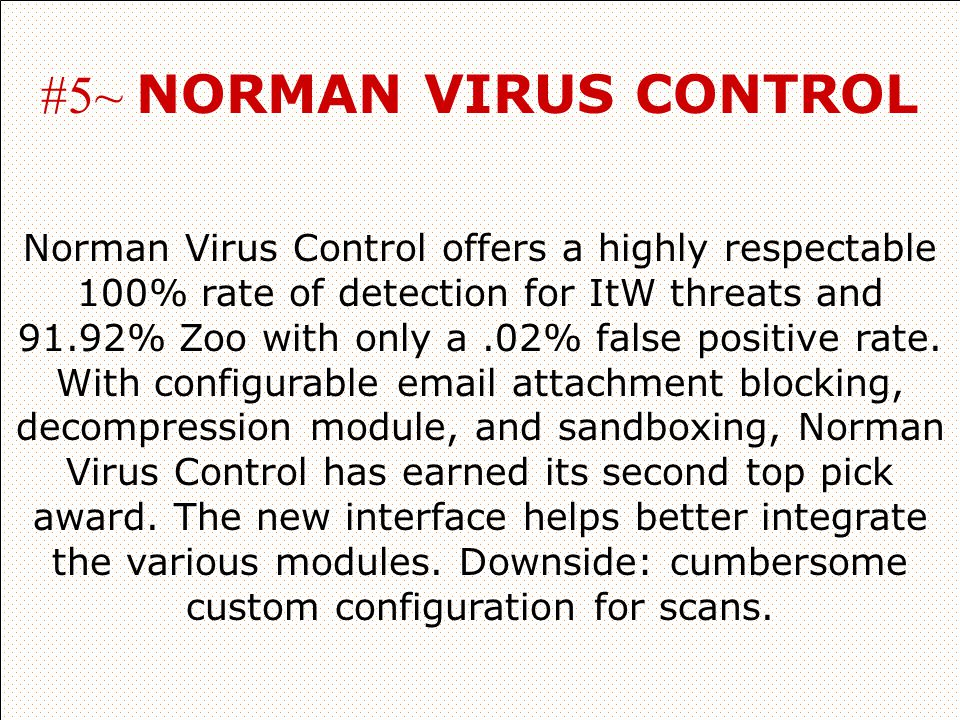 #5~ NORMAN VIRUS CONTROL Norman Virus Control offers a highly respectable 100% rate of detection for ItW threats and 91.92% Zoo with only a.02% false