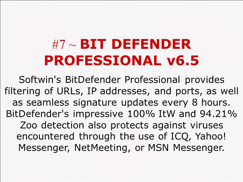 #7 ~ BIT DEFENDER PROFESSIONAL v6.5 Softwin's BitDefender Professional provides filtering of URLs, IP addresses, and ports, as well as seamless signat