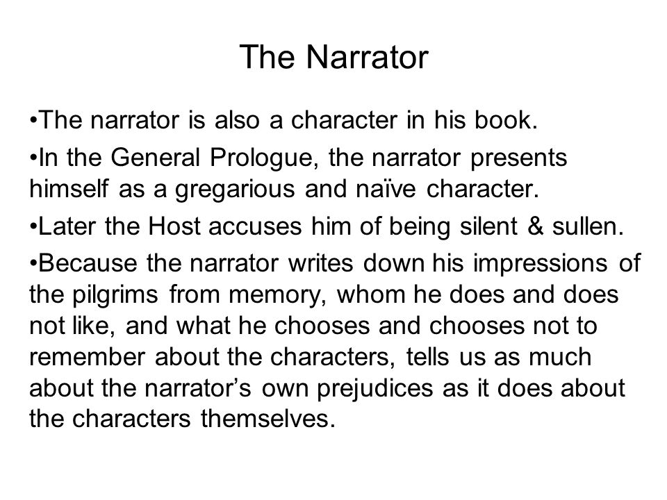 The Narrator The narrator is also a character in his book. In the General Prologue, the narrator presents himself as a gregarious and naïve character.