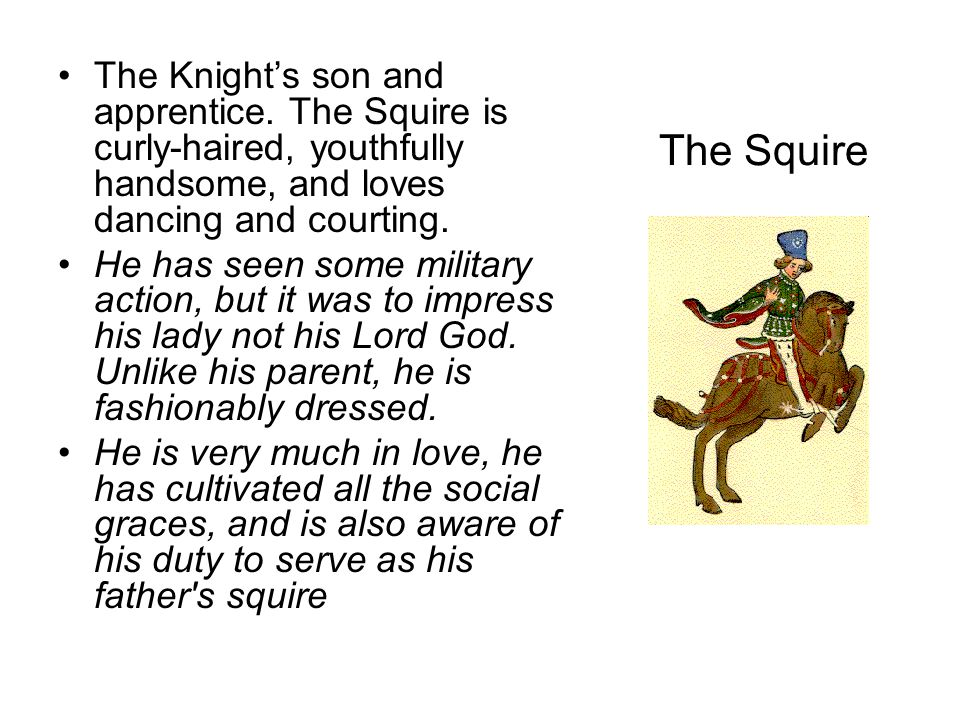 The Squire The Knight's son and apprentice. The Squire is curly-haired, youthfully handsome, and loves dancing and courting. He has seen some military