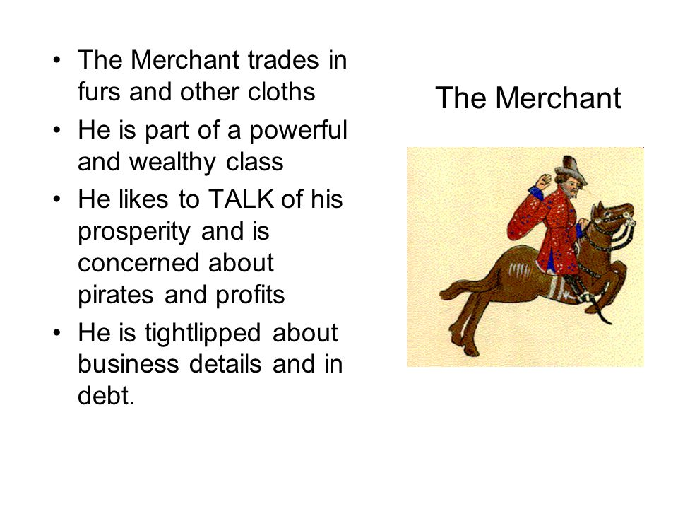 The Merchant The Merchant trades in furs and other cloths He is part of a powerful and wealthy class He likes to TALK of his prosperity and is concern