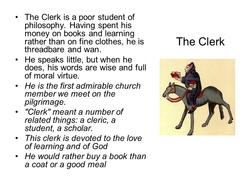 The Clerk The Clerk is a poor student of philosophy. Having spent his money on books and learning rather than on fine clothes, he is threadbare and wa
