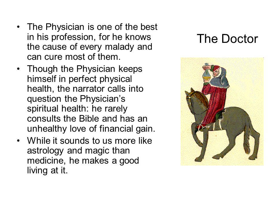 The Doctor The Physician is one of the best in his profession, for he knows the cause of every malady and can cure most of them. Though the Physician