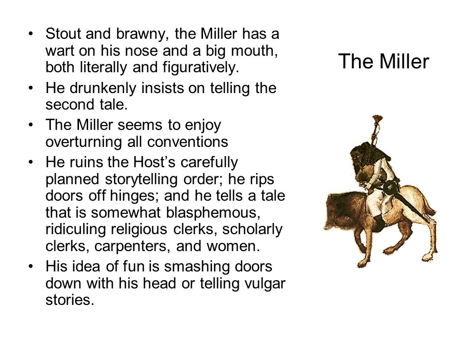 The Miller Stout and brawny, the Miller has a wart on his nose and a big mouth, both literally and figuratively. He drunkenly insists on telling the s
