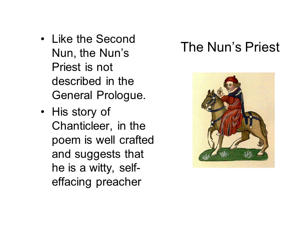 The Nun's Priest Like the Second Nun, the Nun's Priest is not described in the General Prologue.