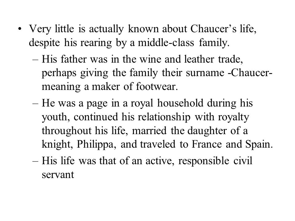Very little is actually known about Chaucer's life, despite his rearing by a middle-class family. –His father was in the wine and leather trade, perha