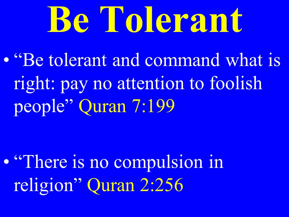 """Be Tolerant """"Be tolerant and command what is right: pay no attention to foolish people"""" Quran 7:199 """"There is no compulsion in religion"""" Quran 2:256"""