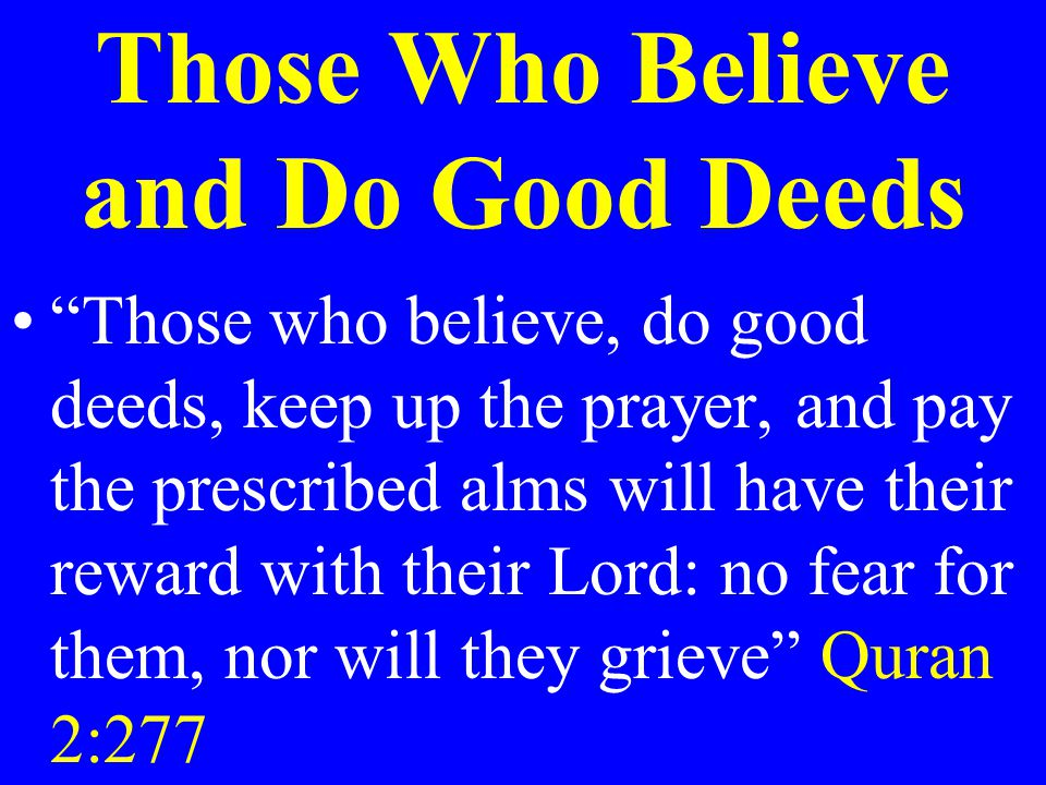 """Those Who Believe and Do Good Deeds """"Those who believe, do good deeds, keep up the prayer, and pay the prescribed alms will have their reward with the"""