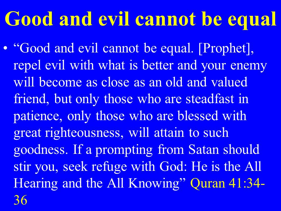 """Good and evil cannot be equal """"Good and evil cannot be equal. [Prophet], repel evil with what is better and your enemy will become as close as an old"""