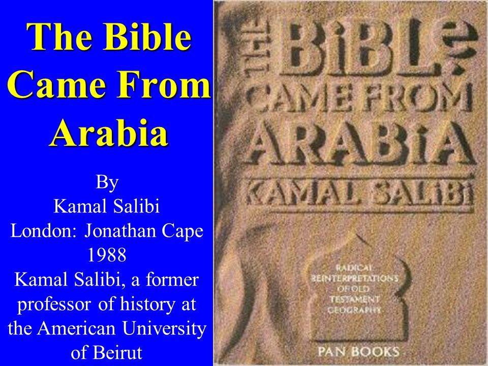 The Bible Came From Arabia By Kamal Salibi London: Jonathan Cape 1988 Kamal Salibi, a former professor of history at the American University of Beirut