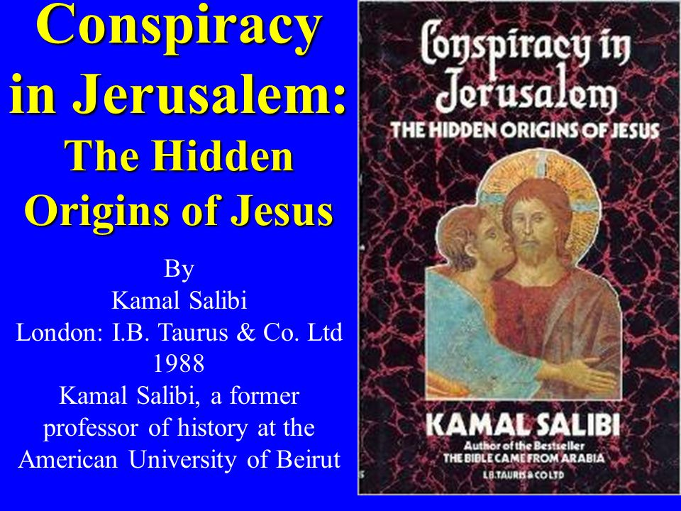 Conspiracy in Jerusalem: The Hidden Origins of Jesus By Kamal Salibi London: I.B. Taurus & Co. Ltd 1988 Kamal Salibi, a former professor of history at