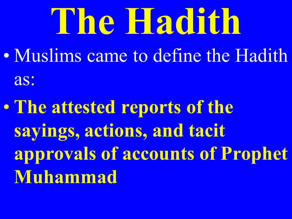 The Hadith Muslims came to define the Hadith as: The attested reports of the sayings, actions, and tacit approvals of accounts of Prophet Muhammad