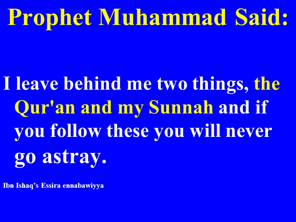 Prophet Muhammad Said: I leave behind me two things, the Qur'an and my Sunnah and if you follow these you will never go astray. Ibn Ishaq's Essira enn