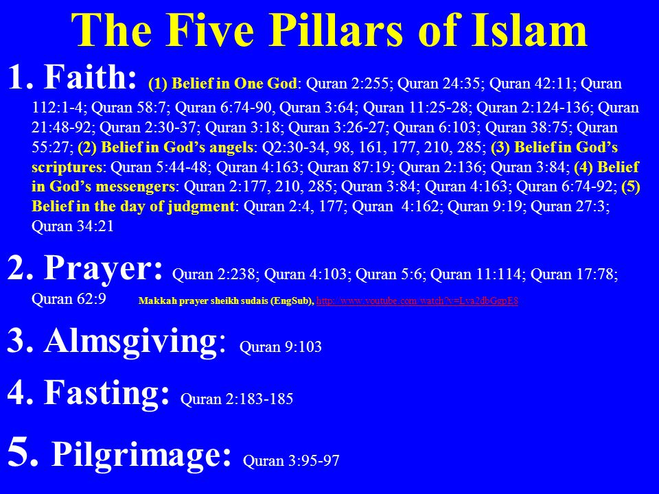 The Five Pillars of Islam 1. Faith: (1) Belief in One God: Quran 2:255; Quran 24:35; Quran 42:11; Quran 112:1-4; Quran 58:7; Quran 6:74-90, Quran 3:64